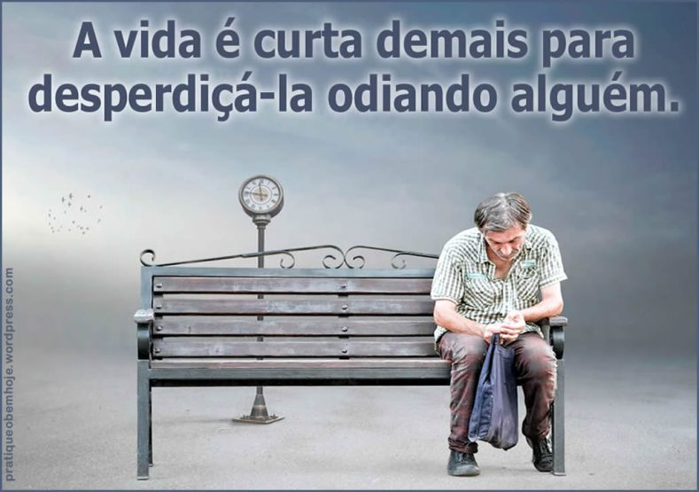 A vida é curta demais para desperdiçá-la odiando alguém