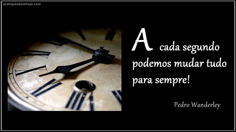 A cada segundo podemos mudar tudo para sempre