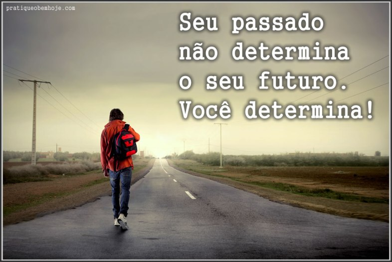Seu passado não determina o seu futuro.  Você determina.