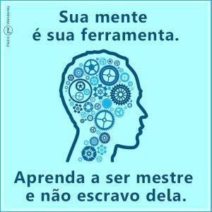 Sua mente é sua ferramenta. Aprenda a ser mestre, e não escravo dela.