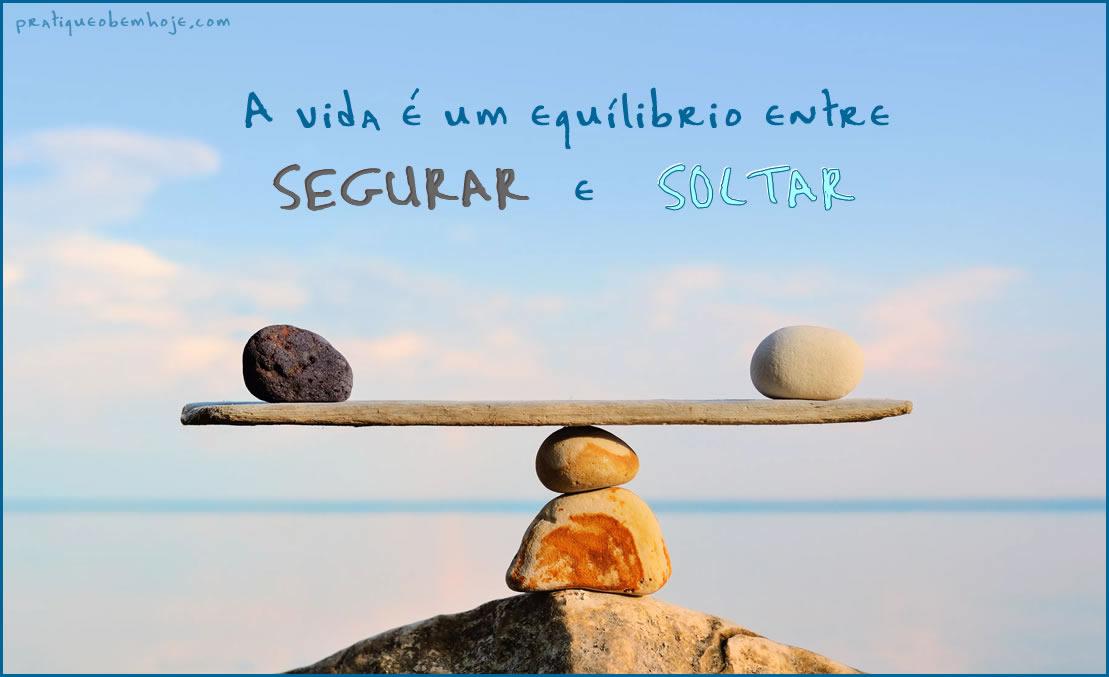 A vida é um equilíbrio entre segurar e soltar
