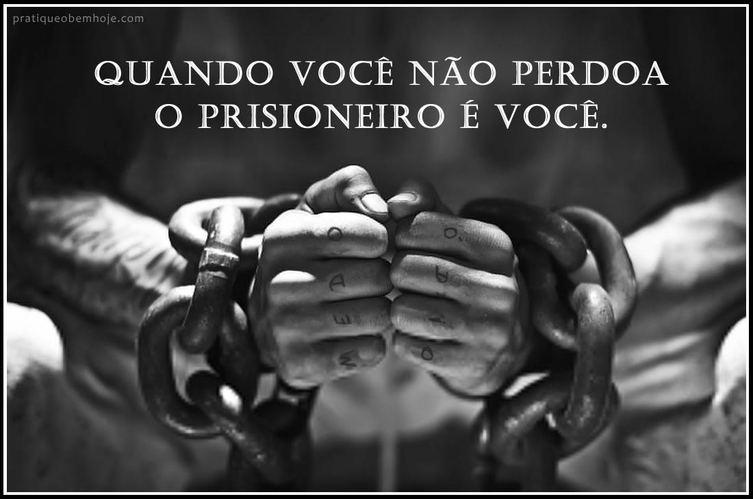 Quando você não perdoa o prisioneiro é você
