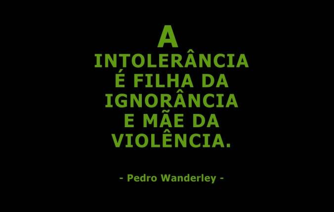 A intolerância é filha da ignorância e mãe da violência