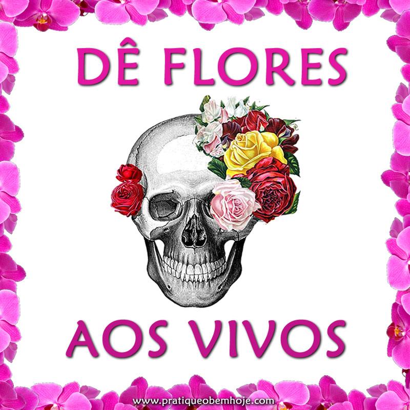 Dê flores aos vivos.jpg