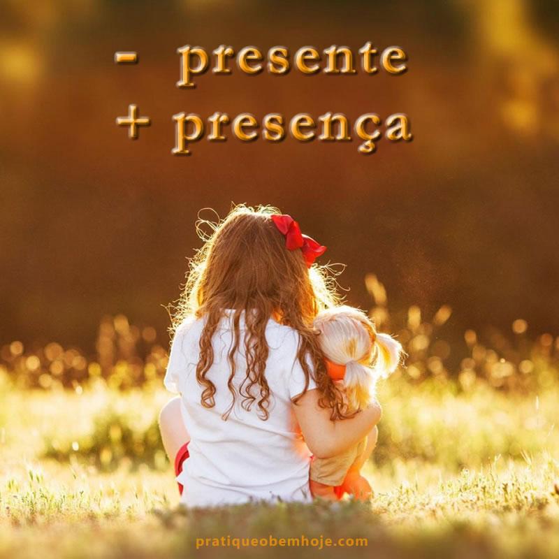 Menos presente, mais presença