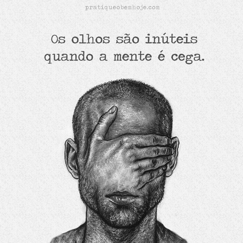 Os olhos são inúteis quando a mente é cega