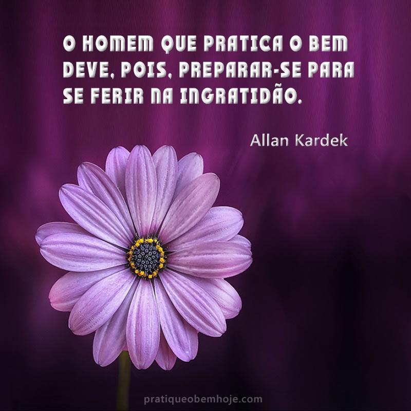 O homem que pratica o bem deve, pois, preparar-se para se ferir na ingratidão