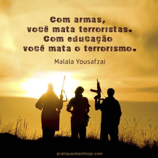 Com armas, você mata terroristas. Com educação você mata o terrorismo