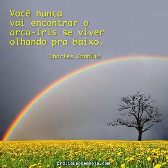Você nunca vai encontrar o arco-íris se viver olhando para baixo