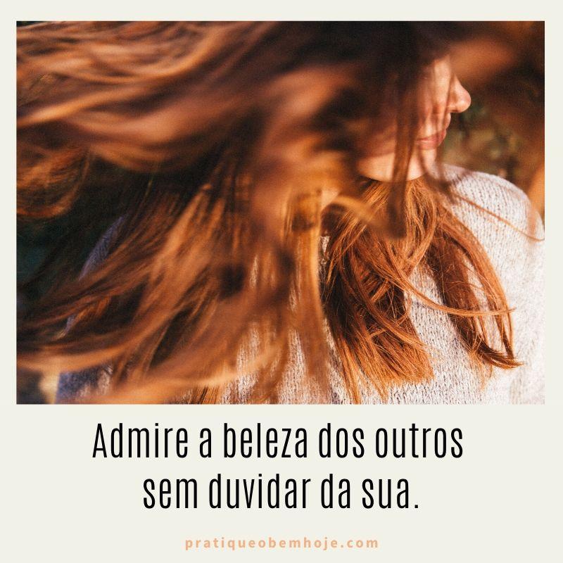 Admire a beleza dos outros sem duvidar da sua