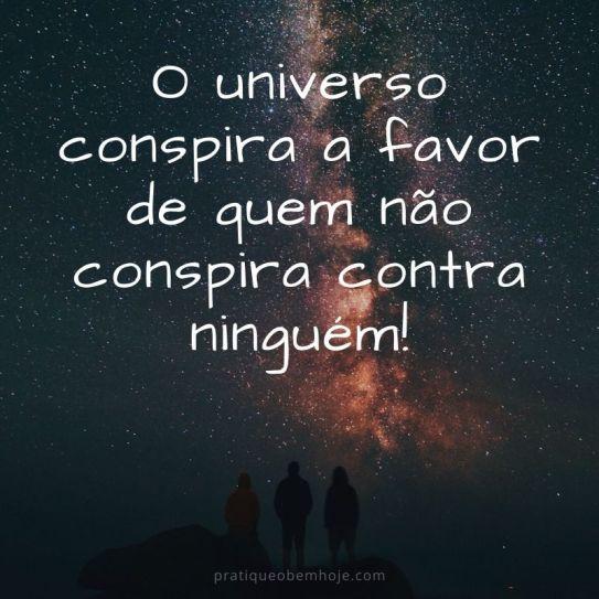 O universo conspira a favor de quem não conspira contra ninguém.