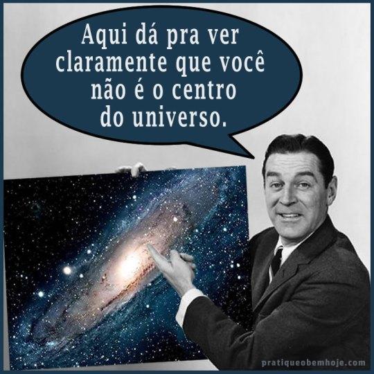 Aqui dá pra ver claramente que você não é o centro do universo