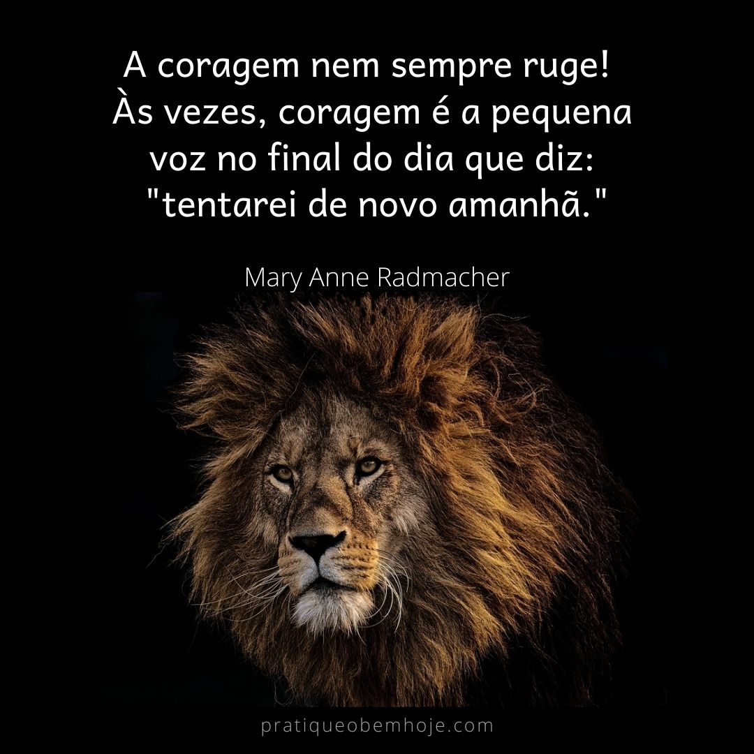 Courage doesn't always roar. Sometimes courage is the little voice at the end of the day that says I'll try again tomorrow