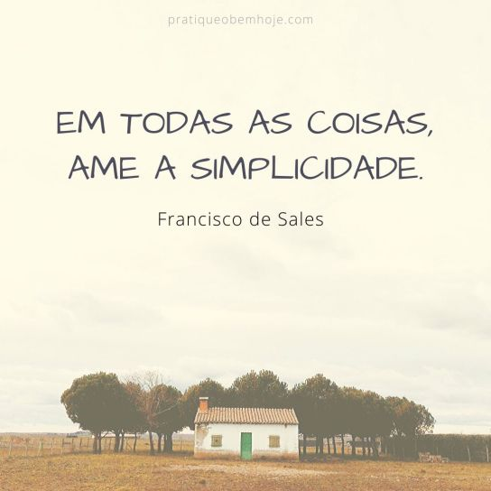 In everything, love simplicity - Saint Francis de Sales